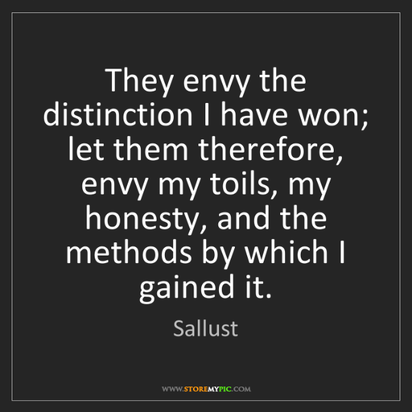 Sallust: They envy the distinction I have won; let them therefore,...