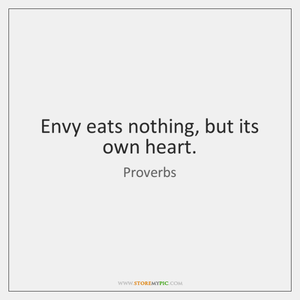 Envy eats nothing, but its own heart.