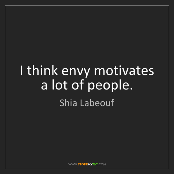 Shia Labeouf: I think envy motivates a lot of people.