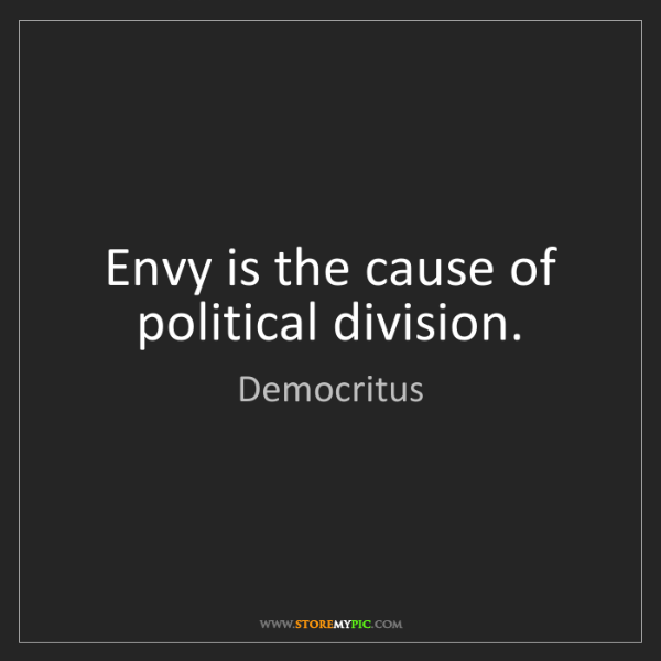 Democritus: Envy is the cause of political division.