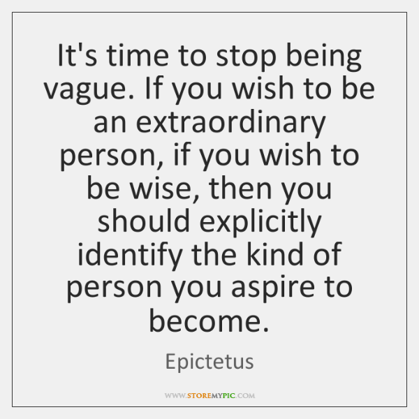 It's time to stop being vague. If you wish to be an ...
