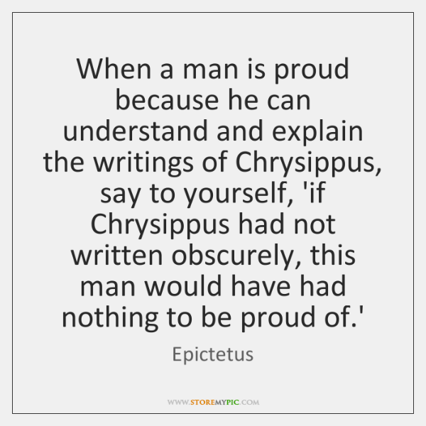 When a man is proud because he can understand and explain the ...