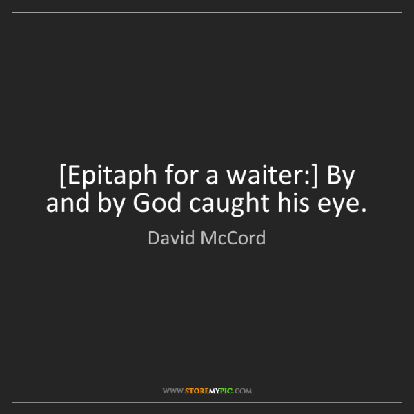 David McCord: [Epitaph for a waiter:] By and by God caught his eye.