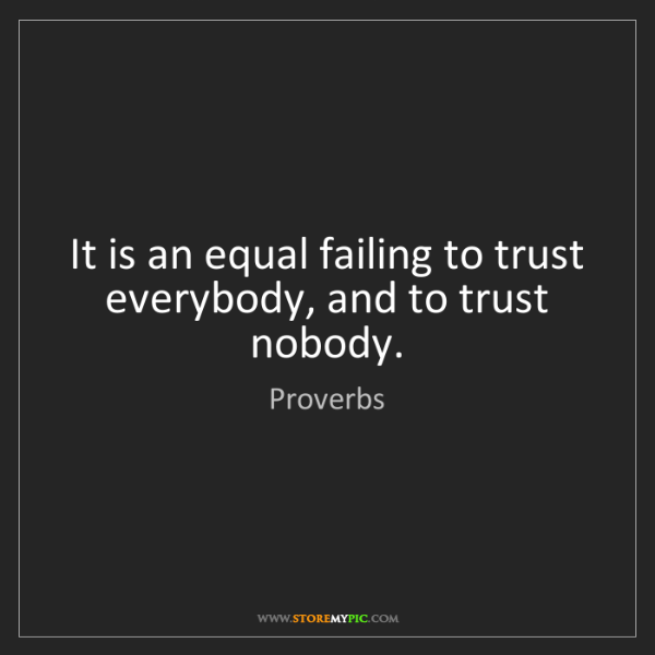 Proverbs: It is an equal failing to trust everybody, and to trust...