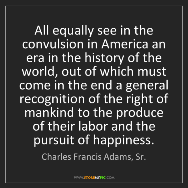 Charles Francis Adams, Sr.: All equally see in the convulsion in America an era in...