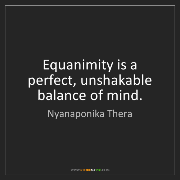 Nyanaponika Thera: Equanimity is a perfect, unshakable balance of mind.