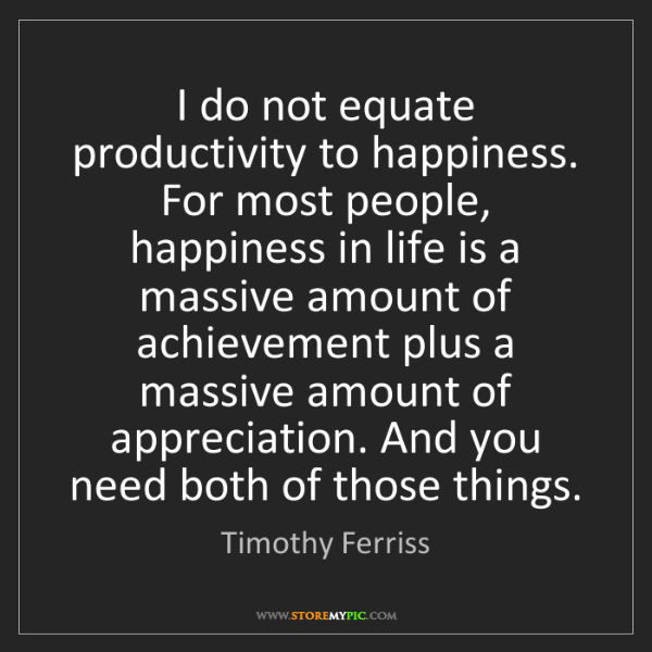 Timothy Ferriss: I do not equate productivity to happiness. For most people,...