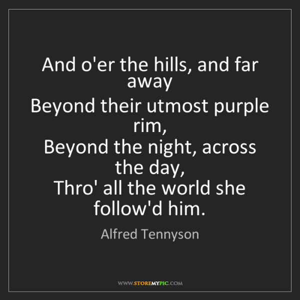 Alfred Tennyson: And o'er the hills, and far away   Beyond their utmost...