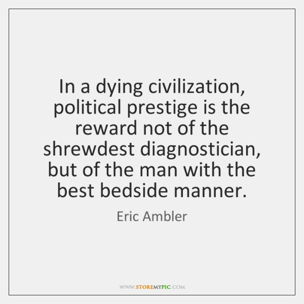 In a dying civilization, political prestige is the reward not of the ...