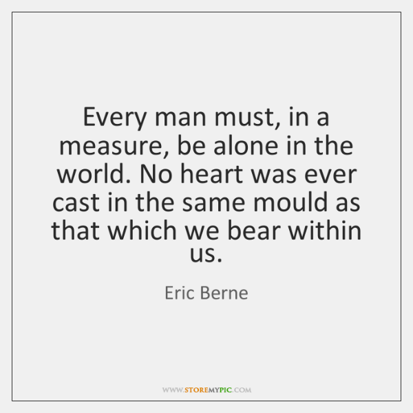 Every man must, in a measure, be alone in the world. No ...