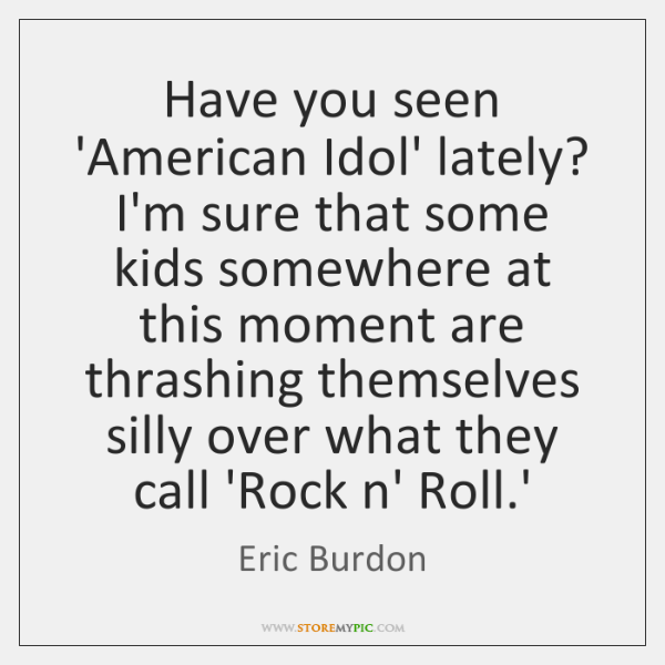 Have you seen 'American Idol' lately? I'm sure that some kids somewhere ...