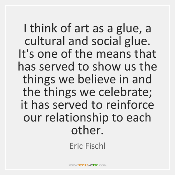 I think of art as a glue, a cultural and social glue. ...