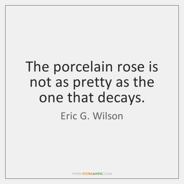 The porcelain rose is not as pretty as the one that decays.
