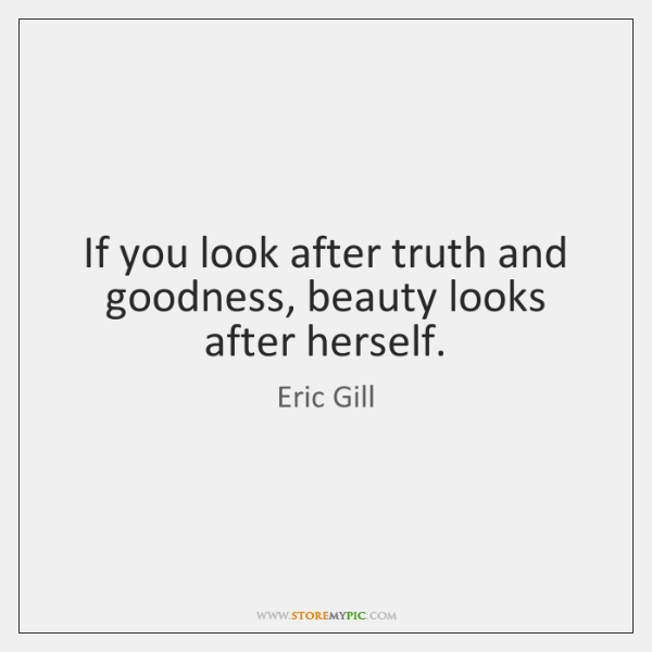 If you look after truth and goodness, beauty looks after herself.