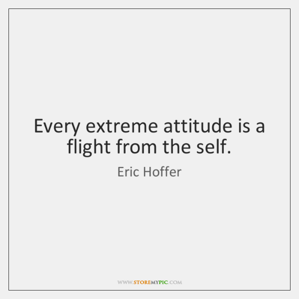 Every extreme attitude is a flight from the self.