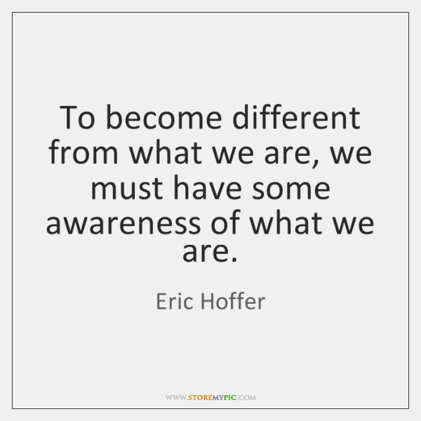 To become different from what we are, we must have some awareness ...