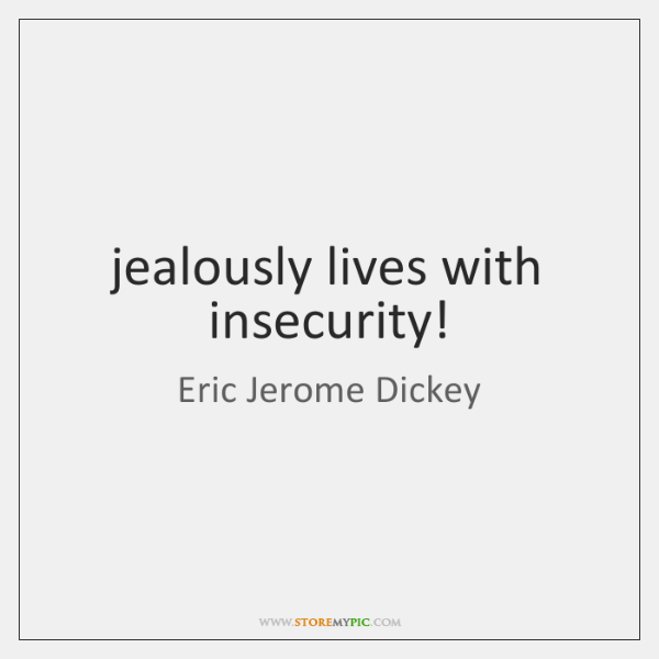jealously lives with insecurity!
