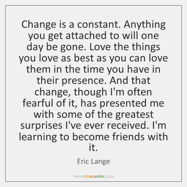 Change is a constant. Anything you get attached to will one day ...