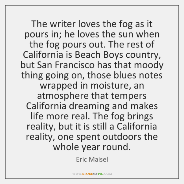 The writer loves the fog as it pours in; he loves the ...