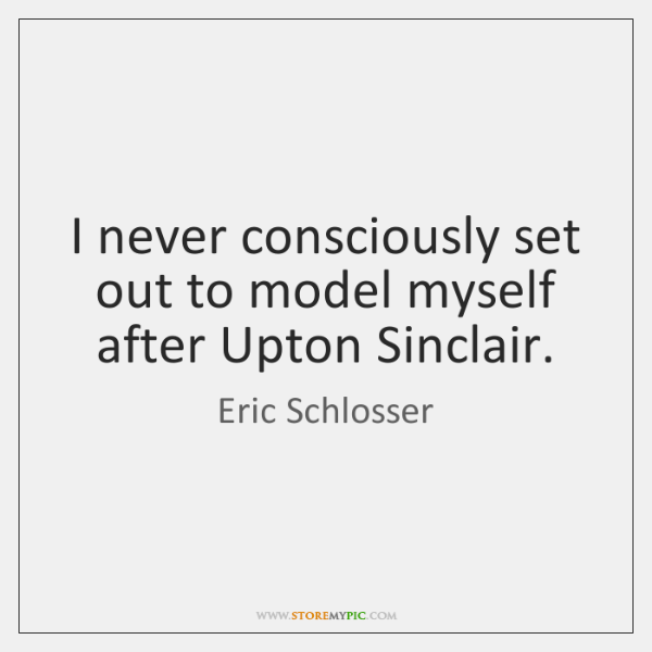 I never consciously set out to model myself after Upton Sinclair.