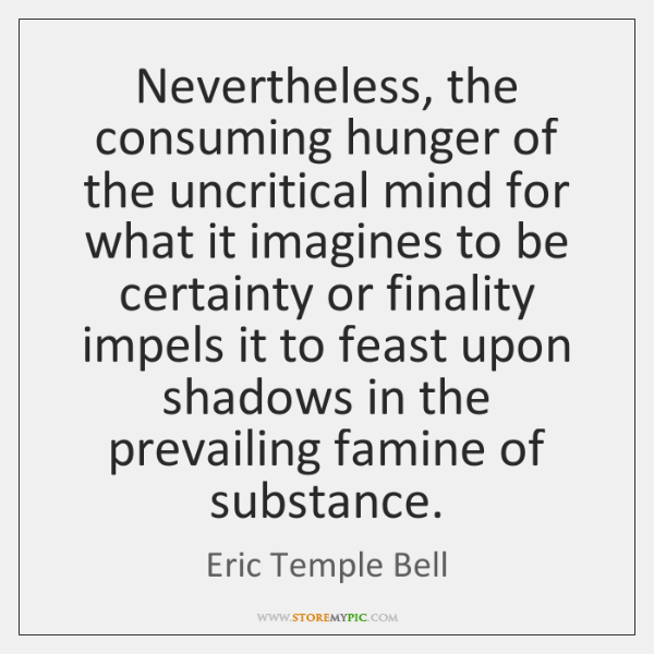 Nevertheless, the consuming hunger of the uncritical mind for what it imagines ...