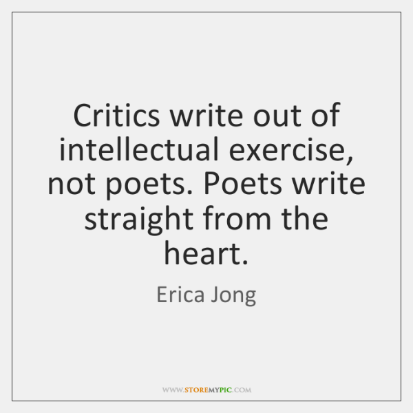 Critics write out of intellectual exercise, not poets. Poets write straight from ...
