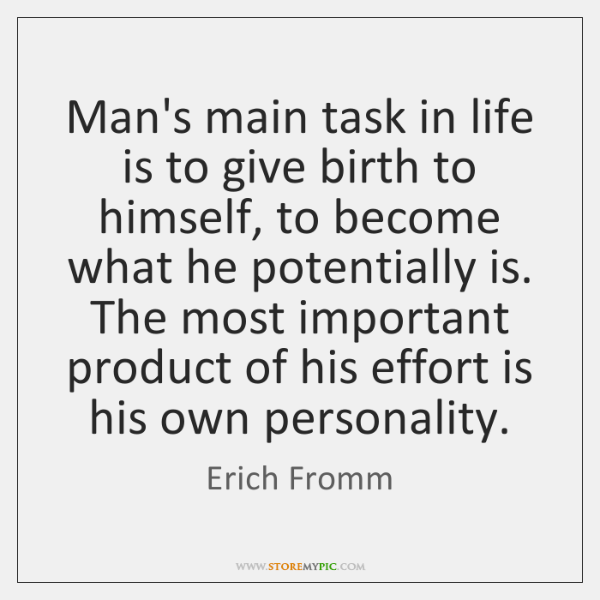 Man's main task in life is to give birth to himself, to ...