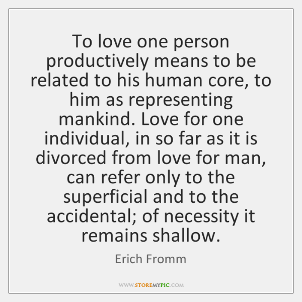 To love one person productively means to be related to his human ...
