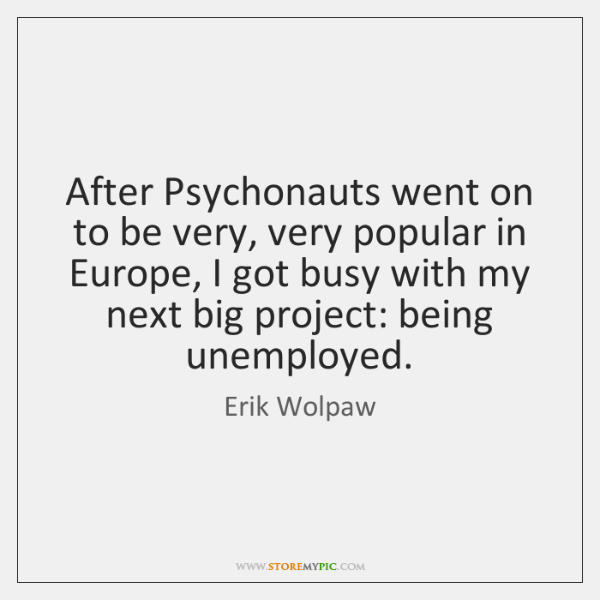 After Psychonauts went on to be very, very popular in Europe, I ...