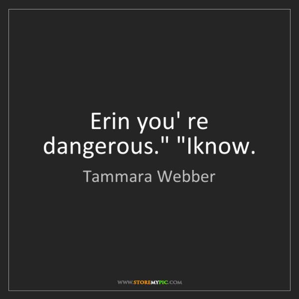 "Tammara Webber: Erin you' re dangerous."" ""Iknow."