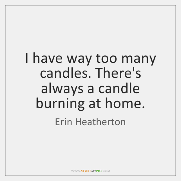 I have way too many candles. There's always a candle burning at ...