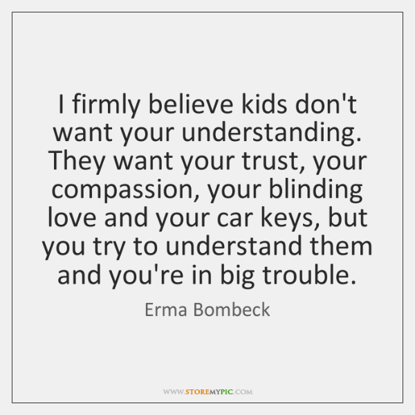 I firmly believe kids don't want your understanding. They want your trust, ...