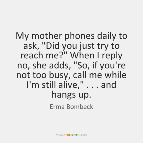 "My mother phones daily to ask, ""Did you just try to reach ..."