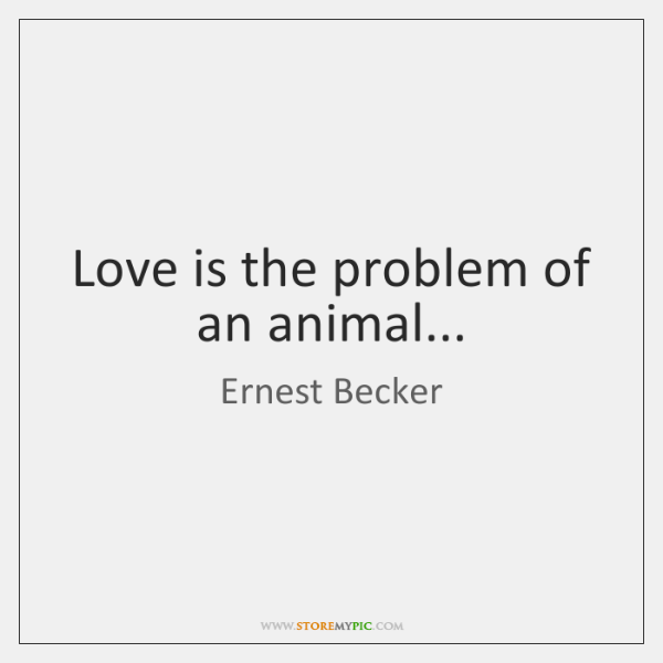 Love is the problem of an animal...