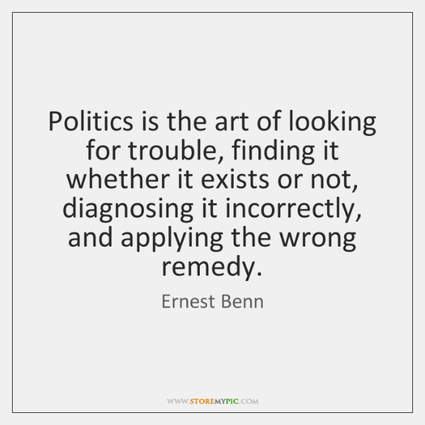 Politics is the art of looking for trouble, finding it whether it ...