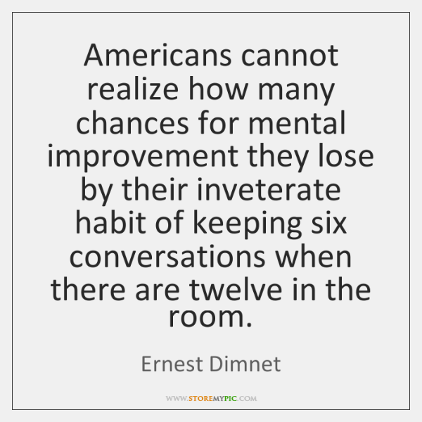Americans cannot realize how many chances for mental improvement they lose by ...