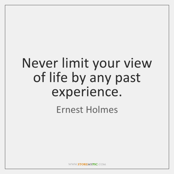 Never limit your view of life by any past experience.