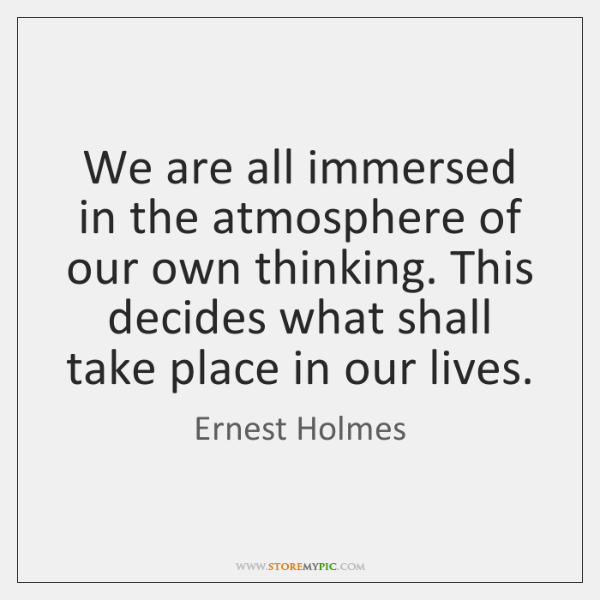 We are all immersed in the atmosphere of our own thinking. This ...