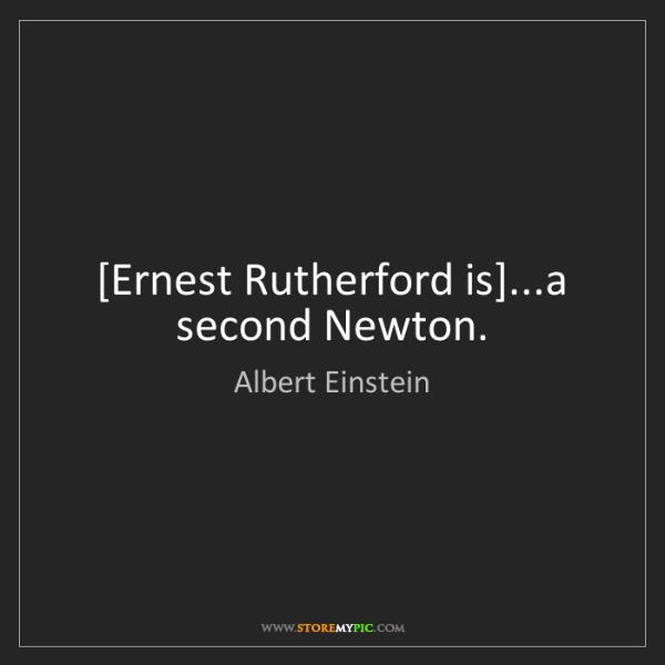 Albert Einstein: [Ernest Rutherford is]...a second Newton.