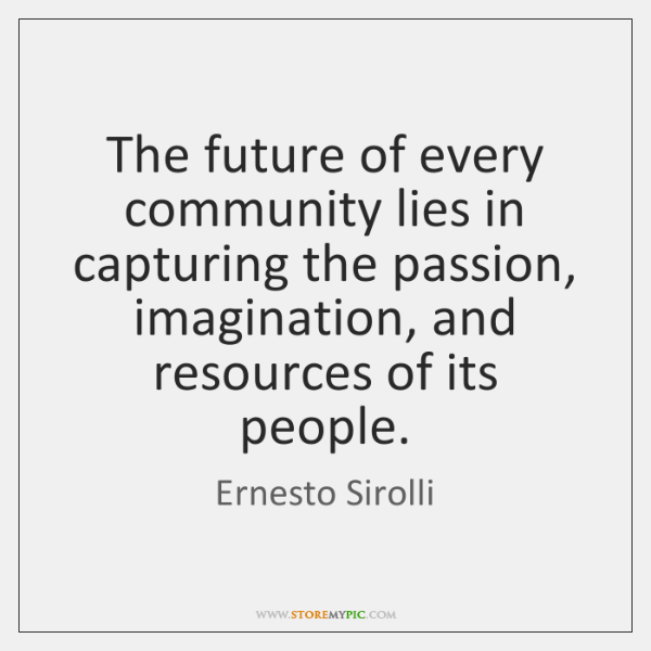 The future of every community lies in capturing the passion, imagination, and ...