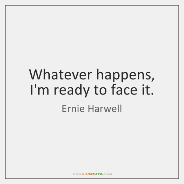 Whatever happens, I'm ready to face it.