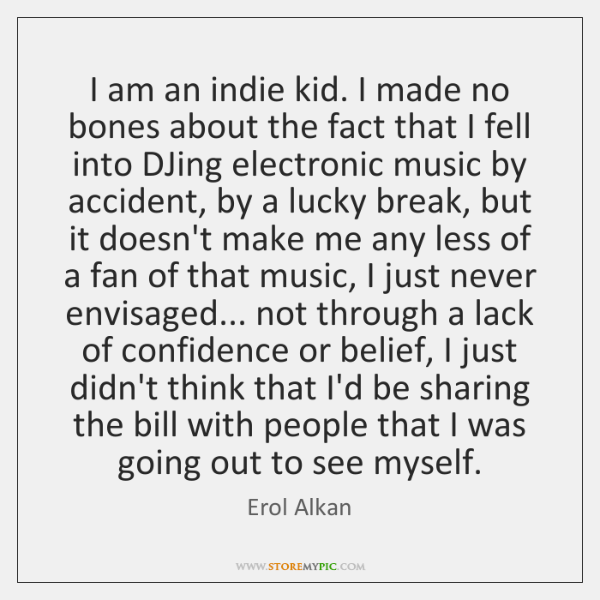 I am an indie kid. I made no bones about the fact ...