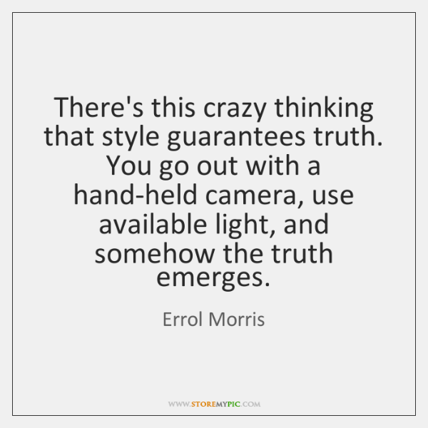 There's this crazy thinking that style guarantees truth. You go out with ...