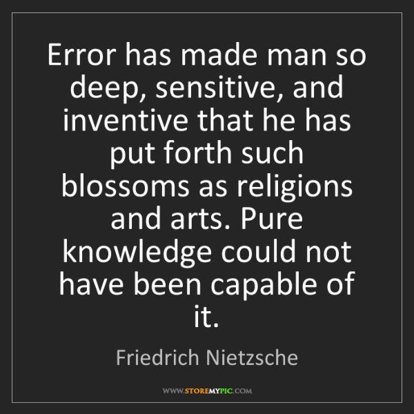Friedrich Nietzsche: Error has made man so deep, sensitive, and inventive...