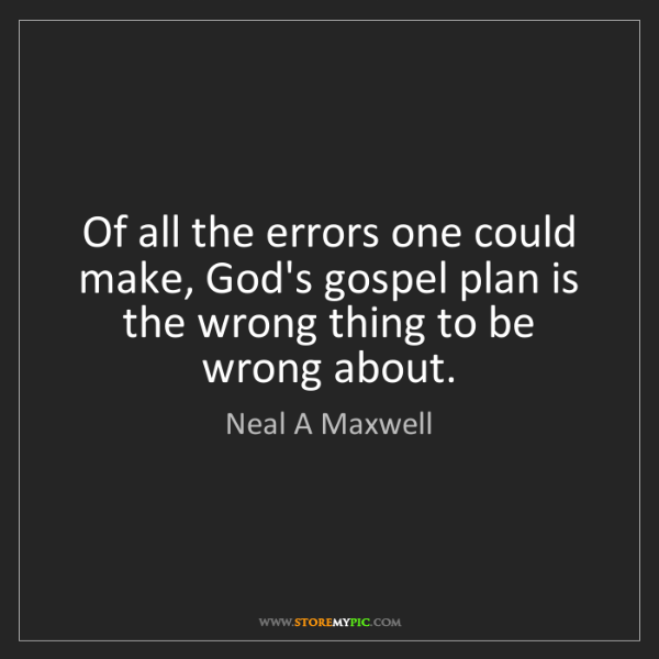 Neal A Maxwell: Of all the errors one could make, God's gospel plan is...