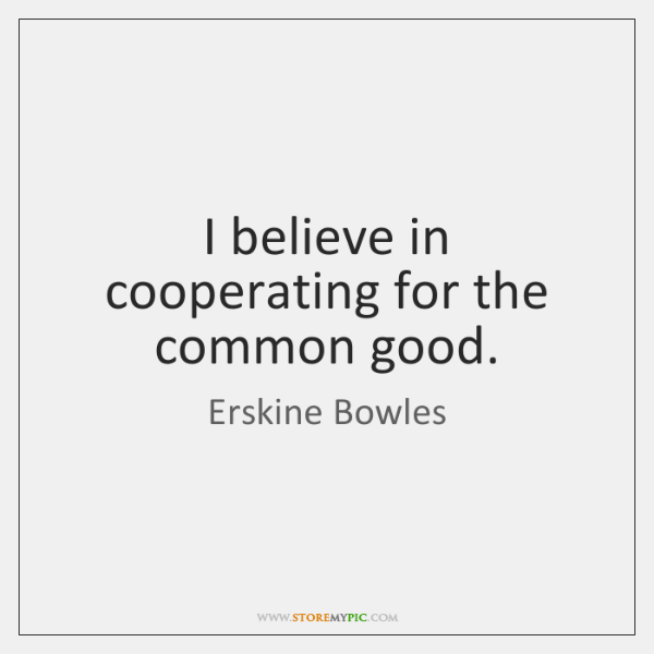 I believe in cooperating for the common good.