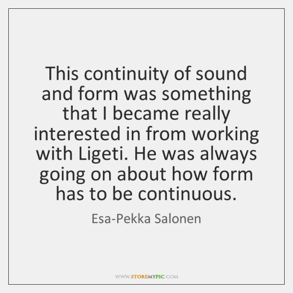 This continuity of sound and form was something that I became really ...