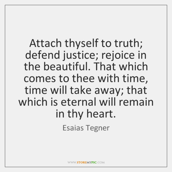 Attach thyself to truth; defend justice; rejoice in the beautiful. That which ...