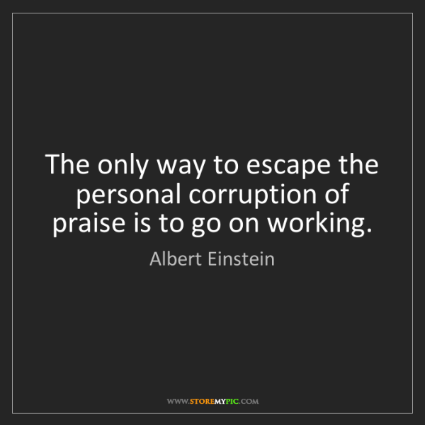 Albert Einstein: The only way to escape the personal corruption of praise...