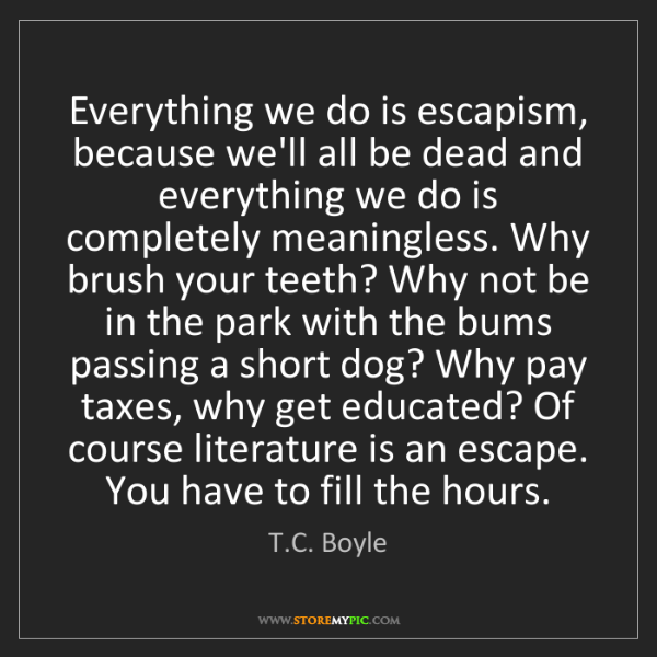 T.C. Boyle: Everything we do is escapism, because we'll all be dead...